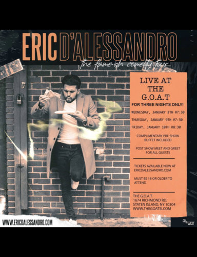 ERIC D'ALESSANDRO<BR><BR>WEDNESDAY, JANUARY 8TH, 2020<BR>THURSDAY, JANUARY 9TH, 2020<BR>FRIDAY, JANUARY 10TH, 2020<BR><BR><BR>TICKETS AVAILABLE NOW AT ERICDALESSANDRO.COM<BR><BR>TIME: 7:30PM