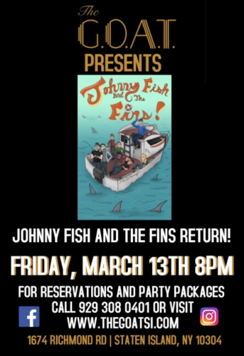 JOHNNY FISH AND THE FINS<BR><BR>FRIDAY, MARCH 13TH, 2020<BR><BR>FOR RESERVATIONS<BR>AND PARTY PACKAGES<BR>CALL 929-308-0401<BR><BR>STARTS AT 8 PM