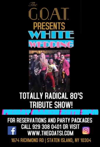 WHITE WEDDING<BR>TOTALLY RADICAL 80'S TRIBUTE SHOW<BR><BR>FRIDAY, MARCH 20TH, 2020<BR><BR>FOR RESERVATIONS AND PARTY PACKAGES<BR>CALL 929-308-0401<BR><BR>TIME: 9 PM